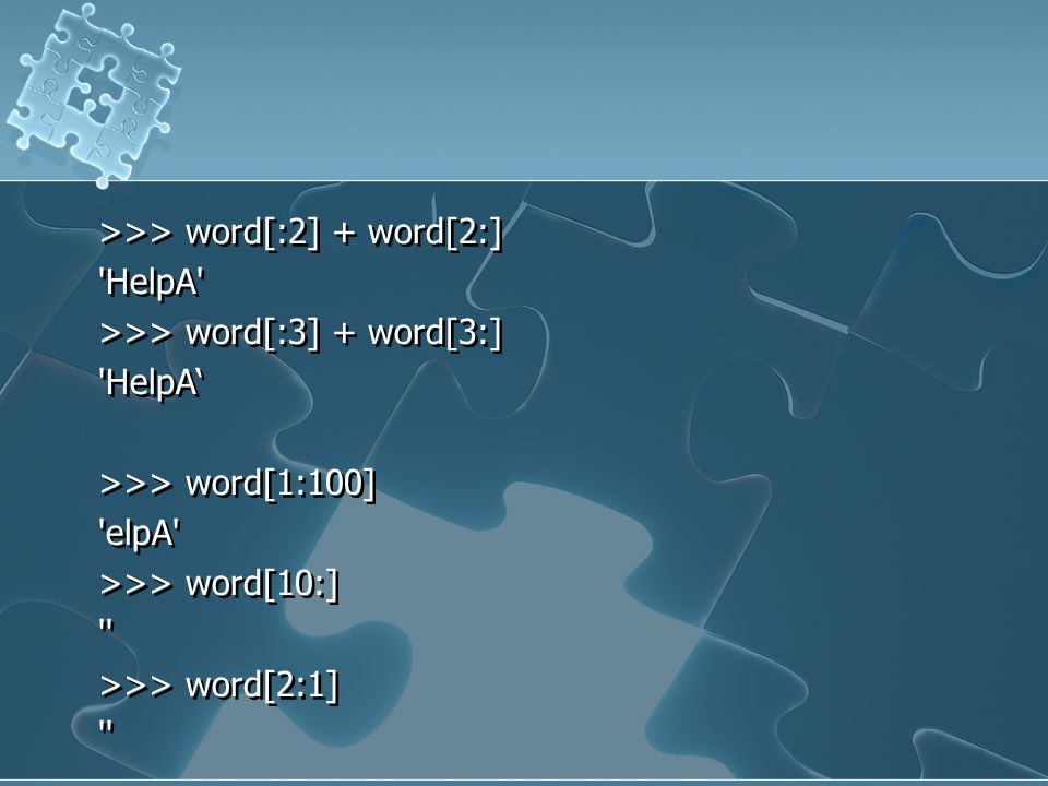 >>> word[:2] + word[2:] HelpA >>> word[:3] + word[3:] HelpA' >>> word[1:100] elpA >>> word[10:] >>> word[2:1]